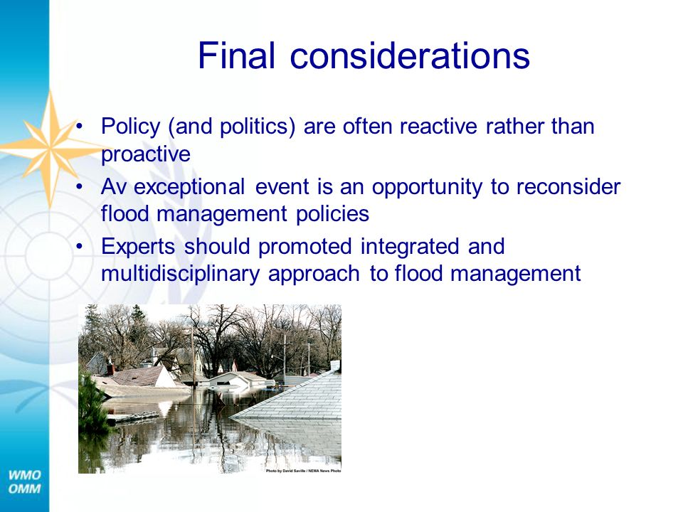 Final considerations Policy (and politics) are often reactive rather than proactive Av exceptional event is an opportunity to reconsider flood management policies Experts should promoted integrated and multidisciplinary approach to flood management