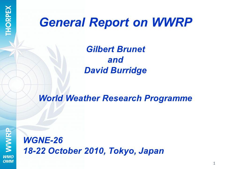 WWRP 1 General Report on WWRP Gilbert Brunet and David Burridge World Weather Research Programme WGNE-26 18-22 October 2010, Tokyo, Japan
