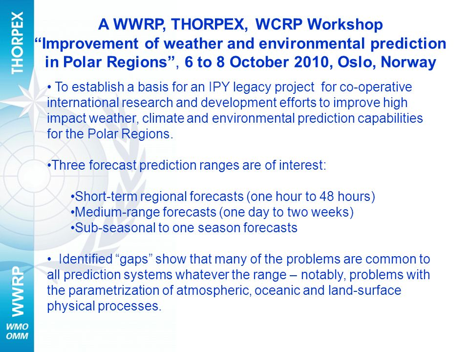 WWRP A WWRP, THORPEX, WCRP Workshop Improvement of weather and environmental prediction in Polar Regions, 6 to 8 October 2010, Oslo, Norway To establi