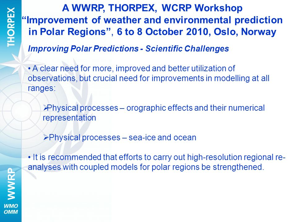 WWRP Improving Polar Predictions - Scientific Challenges A clear need for more, improved and better utilization of observations, but crucial need for improvements in modelling at all ranges: Physical processes – orographic effects and their numerical representation Physical processes – sea-ice and ocean It is recommended that efforts to carry out high-resolution regional re- analyses with coupled models for polar regions be strengthened.