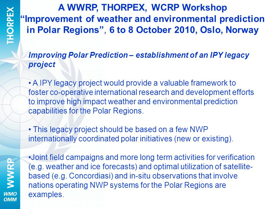 WWRP Improving Polar Prediction – establishment of an IPY legacy project A IPY legacy project would provide a valuable framework to foster co-operative international research and development efforts to improve high impact weather and environmental prediction capabilities for the Polar Regions.