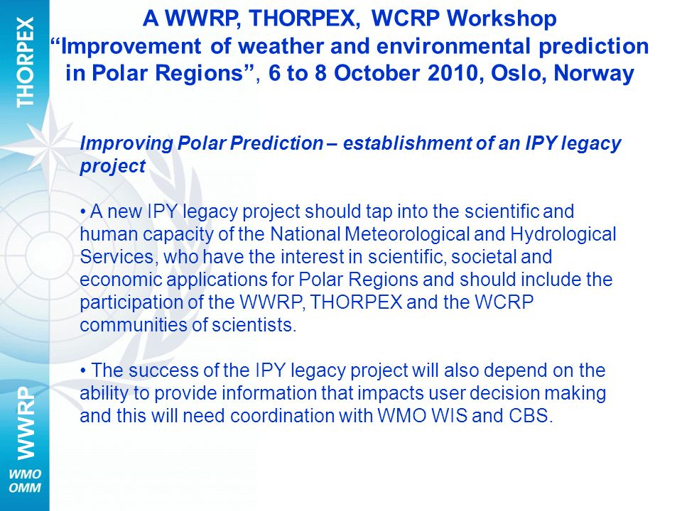 WWRP Improving Polar Prediction – establishment of an IPY legacy project A new IPY legacy project should tap into the scientific and human capacity of the National Meteorological and Hydrological Services, who have the interest in scientific, societal and economic applications for Polar Regions and should include the participation of the WWRP, THORPEX and the WCRP communities of scientists.