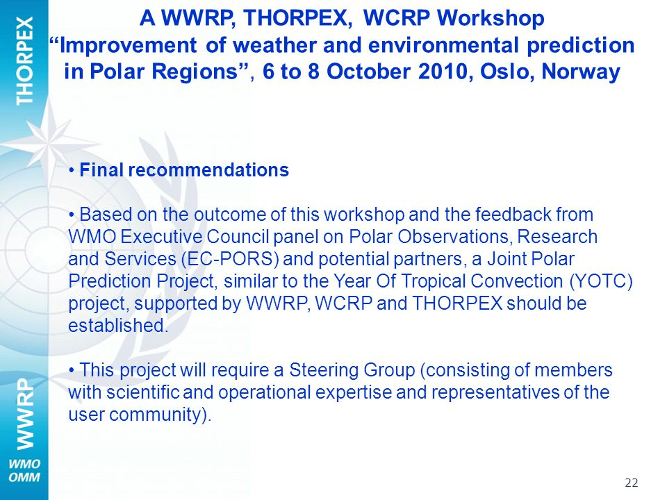 WWRP 22 Final recommendations Based on the outcome of this workshop and the feedback from WMO Executive Council panel on Polar Observations, Research and Services (EC-PORS) and potential partners, a Joint Polar Prediction Project, similar to the Year Of Tropical Convection (YOTC) project, supported by WWRP, WCRP and THORPEX should be established.