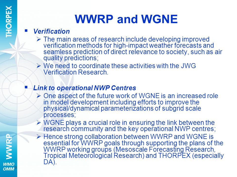 WWRP 9 WWRP and WGNE Verification The main areas of research include developing improved verification methods for high-impact weather forecasts and seamless prediction of direct relevance to society, such as air quality predictions; We need to coordinate these activities with the JWG Verification Research.
