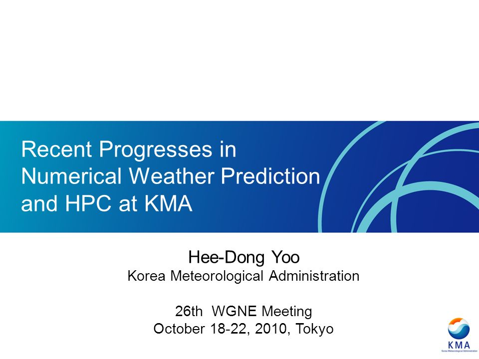 Recent Progresses in Numerical Weather Prediction and HPC at KMA Hee-Dong Yoo Korea Meteorological Administration 26th WGNE Meeting October 18-22, 2010, Tokyo