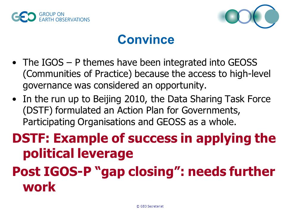 © GEO Secretariat Convince The IGOS – P themes have been integrated into GEOSS (Communities of Practice) because the access to high-level governance was considered an opportunity.