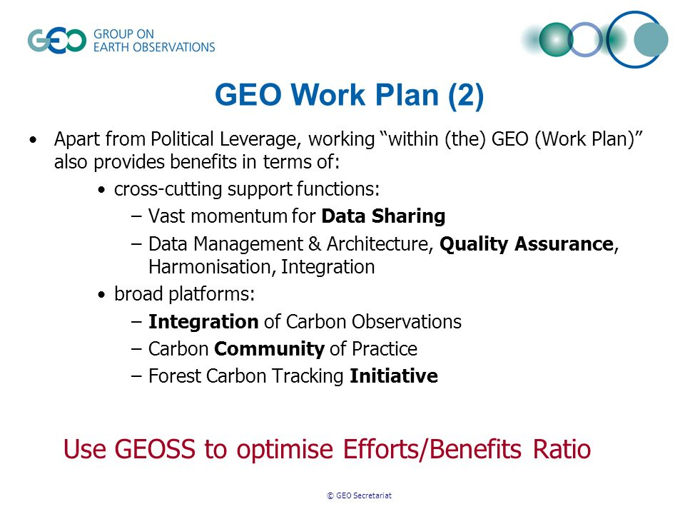 © GEO Secretariat GEO Work Plan (2) Apart from Political Leverage, working within (the) GEO (Work Plan) also provides benefits in terms of: cross-cutting support functions: –Vast momentum for Data Sharing –Data Management & Architecture, Quality Assurance, Harmonisation, Integration broad platforms: –Integration of Carbon Observations –Carbon Community of Practice –Forest Carbon Tracking Initiative Use GEOSS to optimise Efforts/Benefits Ratio