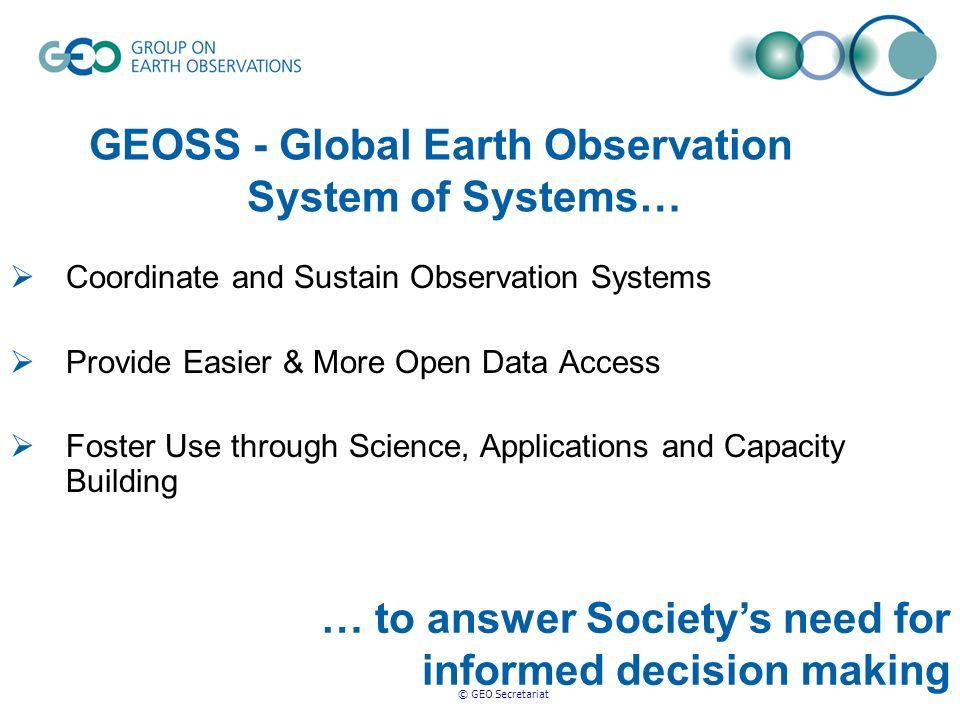 © GEO Secretariat … to answer Societys need for informed decision making Coordinate and Sustain Observation Systems Provide Easier & More Open Data Access Foster Use through Science, Applications and Capacity Building GEOSS - Global Earth Observation System of Systems…
