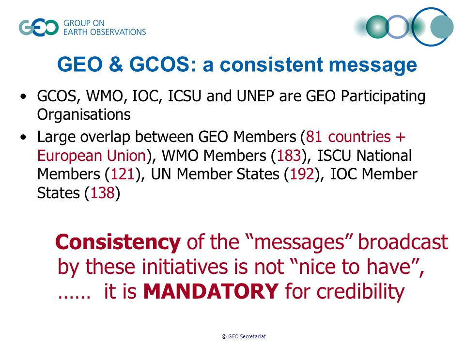 © GEO Secretariat GEO & GCOS: a consistent message GCOS, WMO, IOC, ICSU and UNEP are GEO Participating Organisations Large overlap between GEO Members (81 countries + European Union), WMO Members (183), ISCU National Members (121), UN Member States (192), IOC Member States (138) Consistency of the messages broadcast by these initiatives is not nice to have, …… it is MANDATORY for credibility