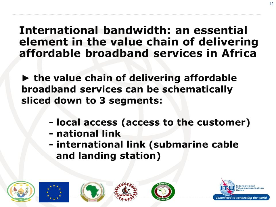 12 International bandwidth: an essential element in the value chain of delivering affordable broadband services in Africa the value chain of delivering affordable broadband services can be schematically sliced down to 3 segments: - local access (access to the customer) - national link - international link (submarine cable and landing station)