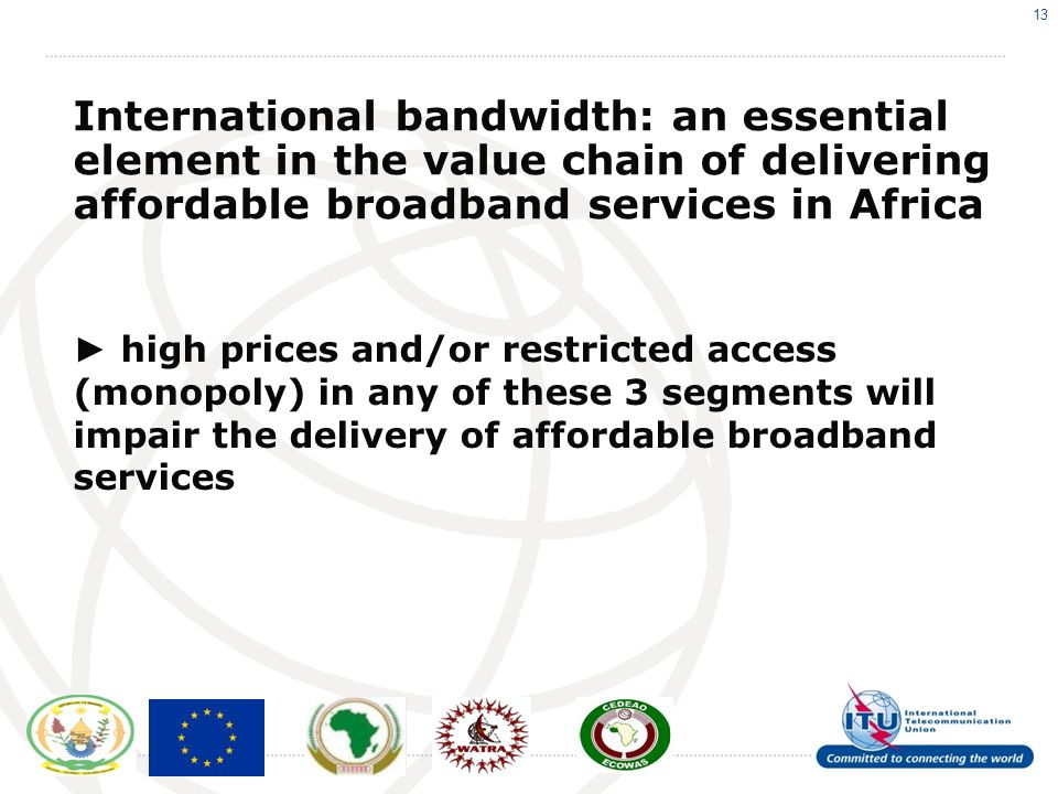13 International bandwidth: an essential element in the value chain of delivering affordable broadband services in Africa high prices and/or restricted access (monopoly) in any of these 3 segments will impair the delivery of affordable broadband services