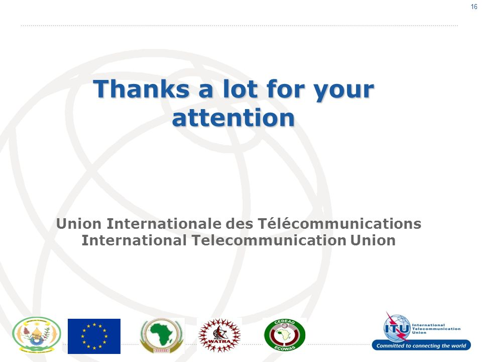 16 Thanks a lot for your attention Union Internationale des Télécommunications International Telecommunication Union