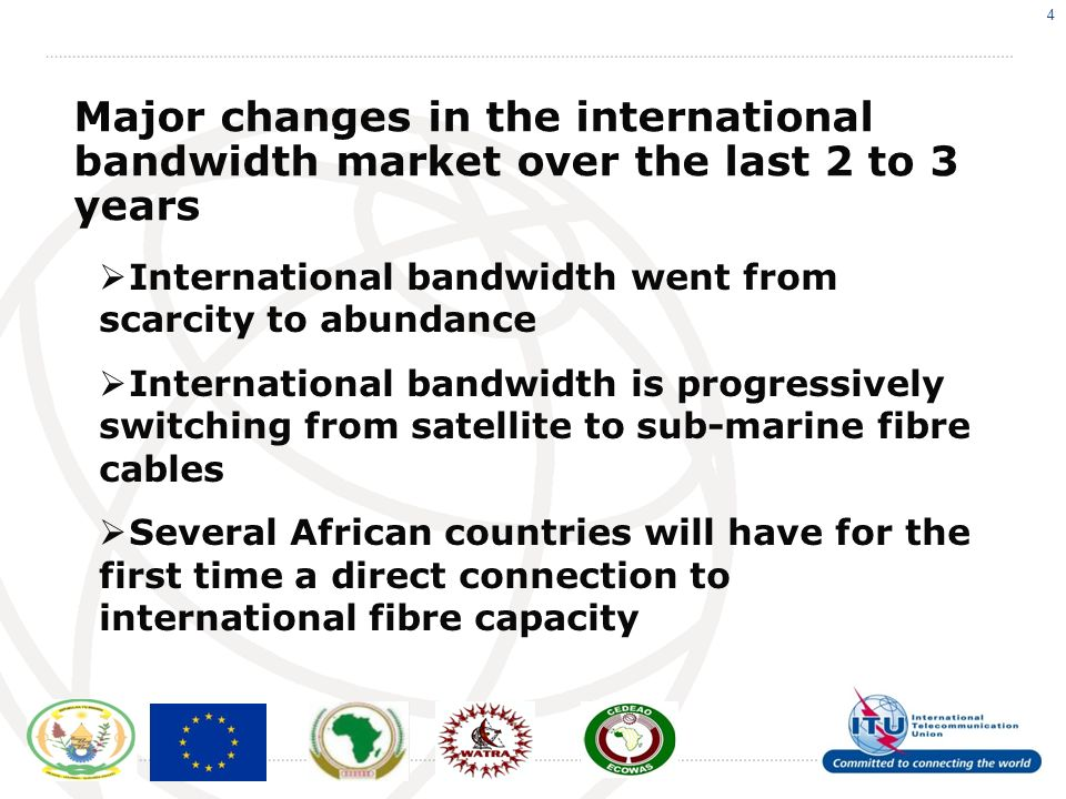 4 Major changes in the international bandwidth market over the last 2 to 3 years International bandwidth went from scarcity to abundance International bandwidth is progressively switching from satellite to sub-marine fibre cables Several African countries will have for the first time a direct connection to international fibre capacity