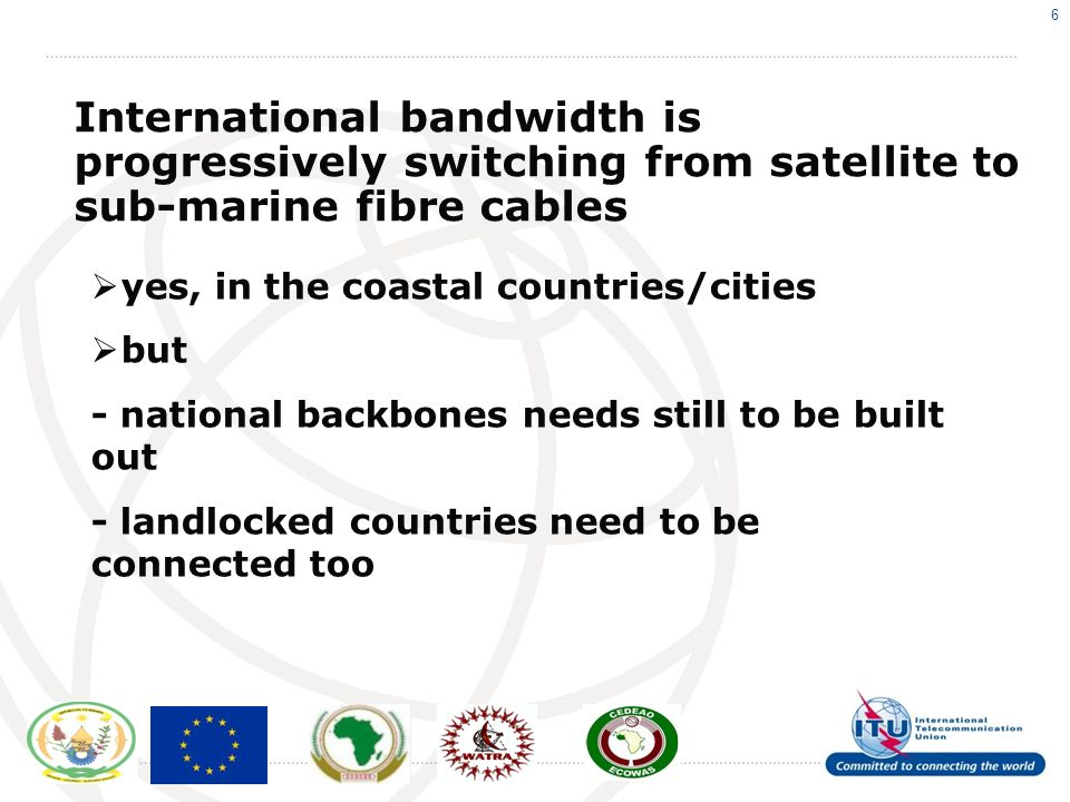 6 International bandwidth is progressively switching from satellite to sub-marine fibre cables yes, in the coastal countries/cities but - national backbones needs still to be built out - landlocked countries need to be connected too