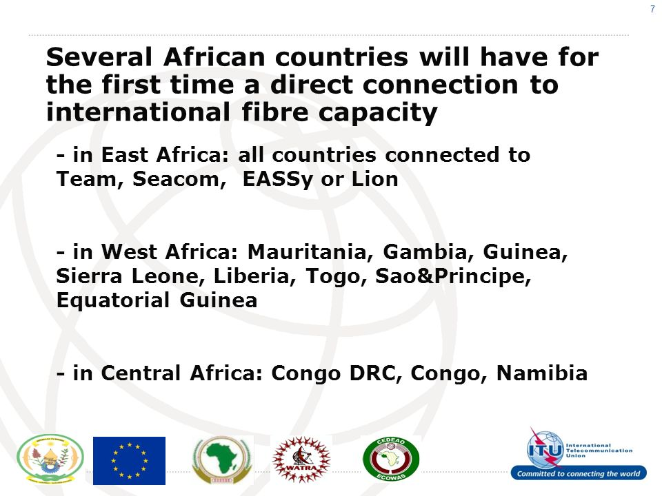 7 - in East Africa: all countries connected to Team, Seacom, EASSy or Lion - in West Africa: Mauritania, Gambia, Guinea, Sierra Leone, Liberia, Togo, Sao&Principe, Equatorial Guinea - in Central Africa: Congo DRC, Congo, Namibia Several African countries will have for the first time a direct connection to international fibre capacity