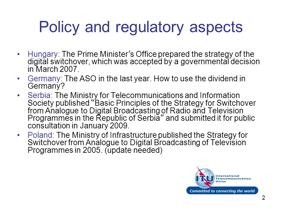 2 Policy and regulatory aspects Hungary: The Prime Minister s Office prepared the strategy of the digital switchover, which was accepted by a governmental decision in March 2007.