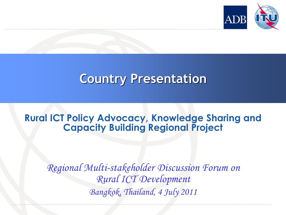 Country Presentation Regional Multi-stakeholder Discussion Forum on Rural ICT Development Bangkok, Thailand, 4 July 2011 Rural ICT Policy Advocacy, Knowledge Sharing and Capacity Building Regional Project