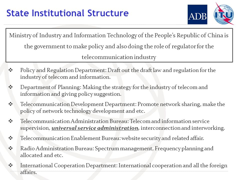 State Institutional Structure Ministry of Industry and Information Technology of the Peoples Republic of China is the government to make policy and also doing the role of regulator for the telecommunication industry Policy and Regulation Department: Draft out the draft law and regulation for the industry of telecom and information.