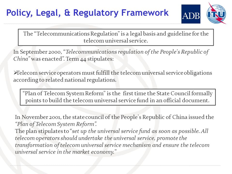 Policy, Legal, & Regulatory Framework The Telecommunications Regulation is a legal basis and guideline for the telecom universal service.