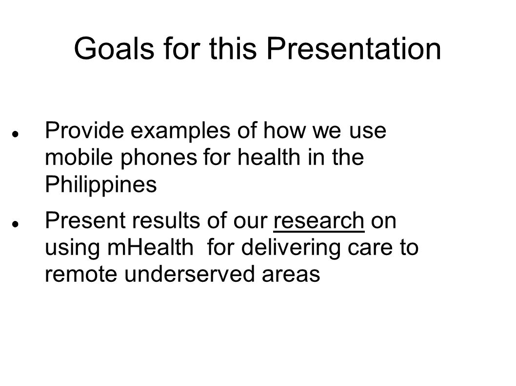 Goals for this Presentation Provide examples of how we use mobile phones for health in the Philippines Present results of our research on using mHealt
