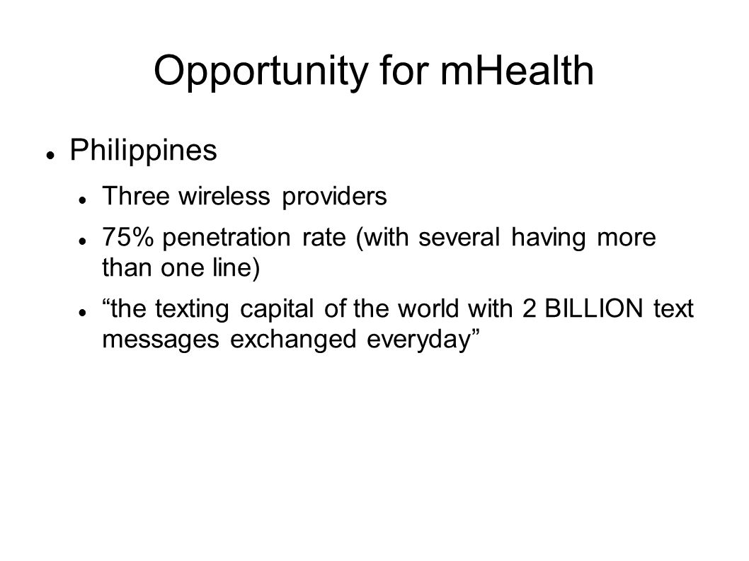 Opportunity for mHealth Philippines Three wireless providers 75% penetration rate (with several having more than one line) the texting capital of the