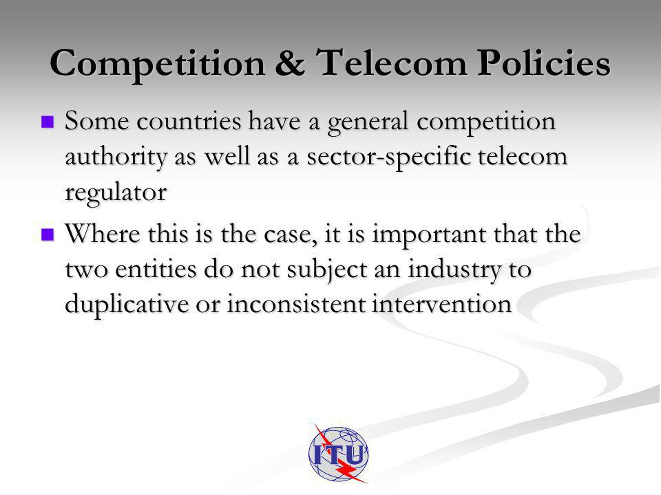 Competition & Telecom Policies Some countries have a general competition authority as well as a sector-specific telecom regulator Some countries have
