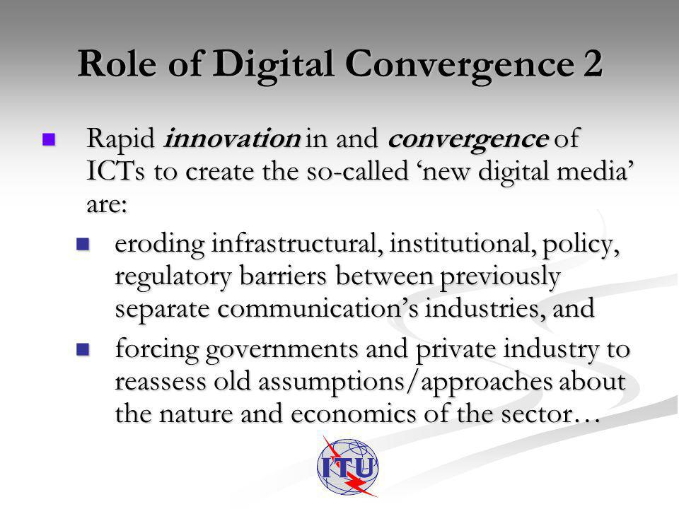 Role of Digital Convergence 2 Rapid innovation in and convergence of ICTs to create the so-called new digital media are: Rapid innovation in and convergence of ICTs to create the so-called new digital media are: eroding infrastructural, institutional, policy, regulatory barriers between previously separate communications industries, and eroding infrastructural, institutional, policy, regulatory barriers between previously separate communications industries, and forcing governments and private industry to reassess old assumptions/approaches about the nature and economics of the sector… forcing governments and private industry to reassess old assumptions/approaches about the nature and economics of the sector…