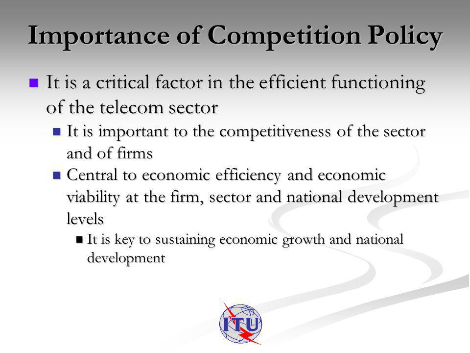Importance of Competition Policy It is a critical factor in the efficient functioning of the telecom sector It is a critical factor in the efficient functioning of the telecom sector It is important to the competitiveness of the sector and of firms It is important to the competitiveness of the sector and of firms Central to economic efficiency and economic viability at the firm, sector and national development levels Central to economic efficiency and economic viability at the firm, sector and national development levels It is key to sustaining economic growth and national development It is key to sustaining economic growth and national development