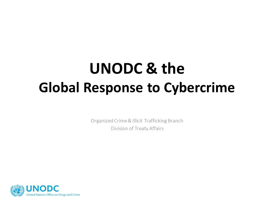 UNODC & the Global Response to Cybercrime Organized Crime & Illicit Trafficking Branch Division of Treaty Affairs