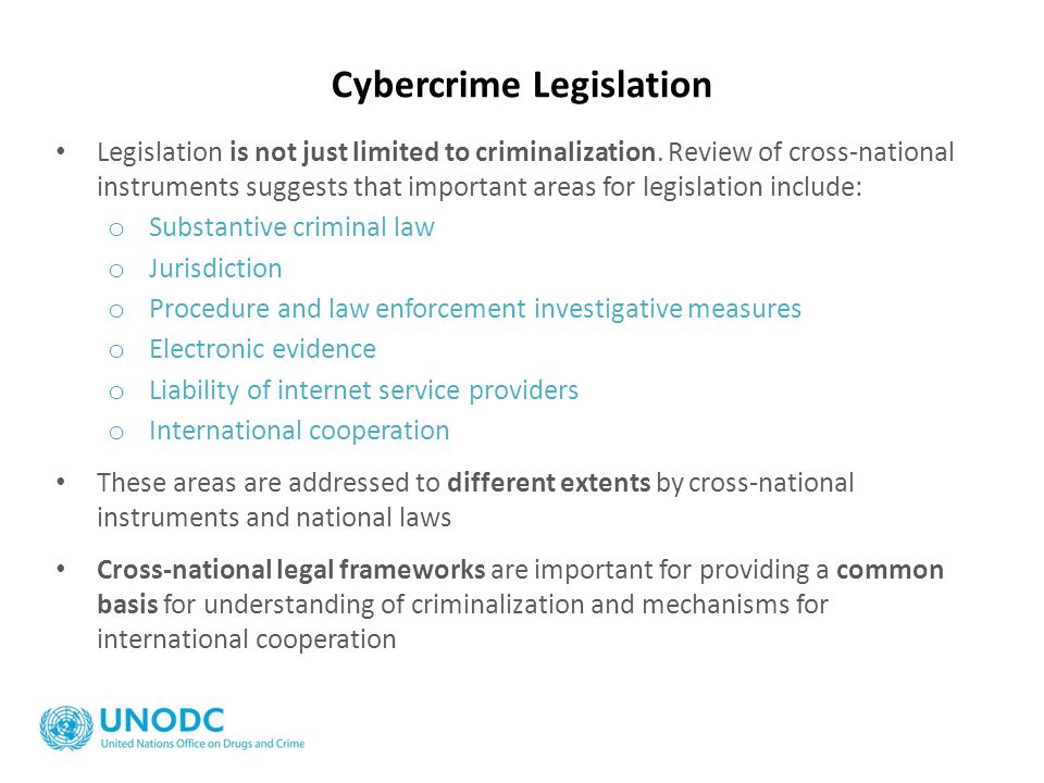 Cybercrime Legislation Legislation is not just limited to criminalization. Review of cross-national instruments suggests that important areas for legi