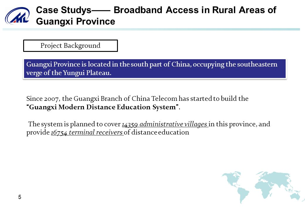 5 Case Studys Broadband Access in Rural Areas of Guangxi Province Since 2007, the Guangxi Branch of China Telecom has started to build theGuangxi Modern Distance Education System.