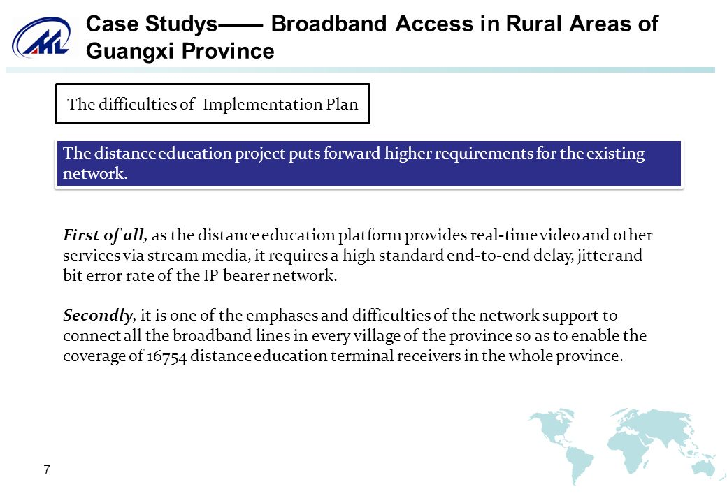 7 Case Studys Broadband Access in Rural Areas of Guangxi Province First of all, as the distance education platform provides real-time video and other services via stream media, it requires a high standard end-to-end delay, jitter and bit error rate of the IP bearer network.
