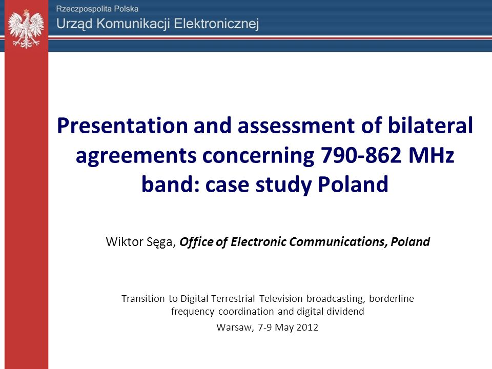 Presentation and assessment of bilateral agreements concerning 790-862 MHz band: case study Poland Wiktor Sęga, Office of Electronic Communications, P