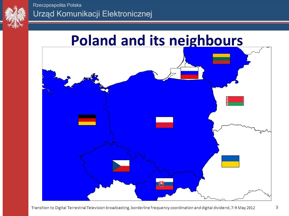 Transition to Digital Terrestrial Television broadcasting, borderline frequency coordination and digital dividend, 7-9 May 2012 3 Poland and its neigh
