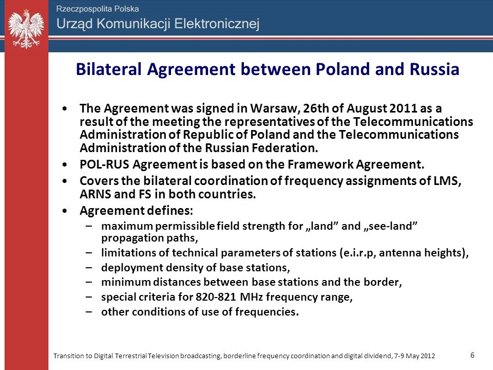 Transition to Digital Terrestrial Television broadcasting, borderline frequency coordination and digital dividend, 7-9 May 2012 7 Bilateral Agreement between Poland and Russia sea-land paths land paths maximum permissible field strength (dB(µV/m) / 5 MHz) at a height of 10 m above the ground 5153 e.i.r.p of base stations (dBm / 5 MHz) 55 maximum base station effective antenna height (m a.g.l) 60 deployment density of base stations (BS / 100 km 2 ) * 1 5 10 50 1 10 * depends on the area which BS is located (see maps on the next slides)