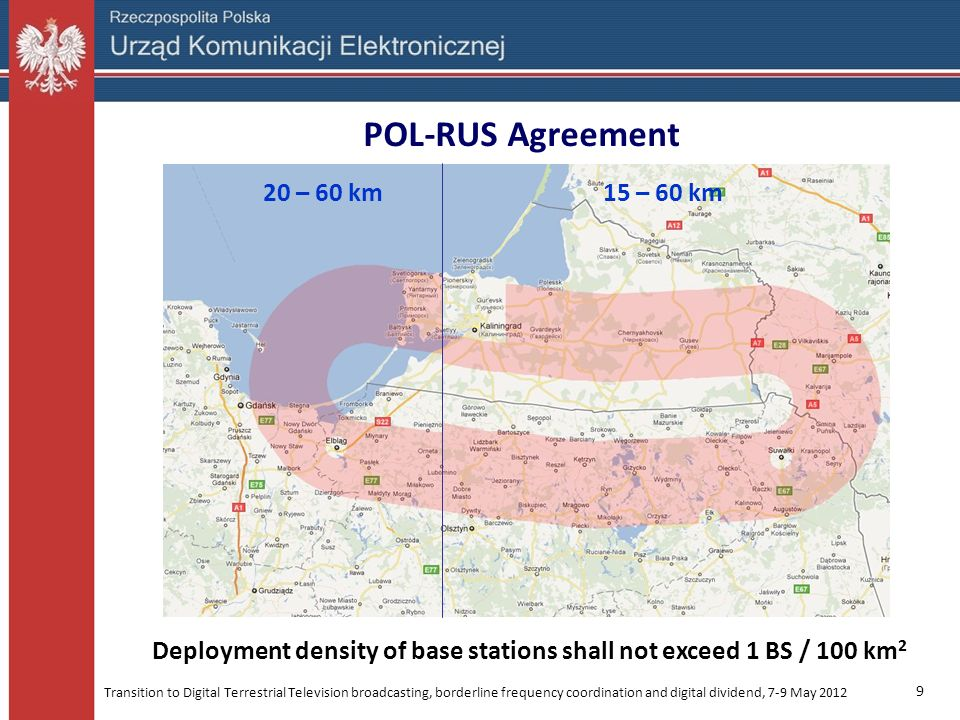 Transition to Digital Terrestrial Television broadcasting, borderline frequency coordination and digital dividend, 7-9 May 2012 10 POL-RUS Agreement Deployment density of base stations shall not exceed 5 (Elbląg) or (Ełk and Suwałki) 10 BS / 100 km 2 special areaspecial areas