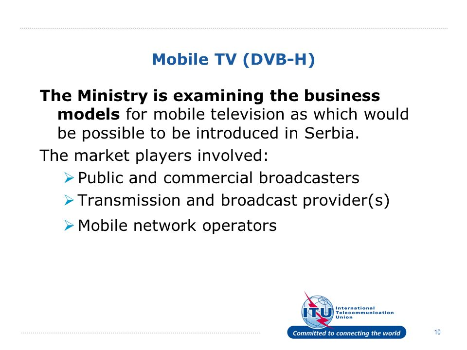 10 Mobile TV (DVB-H) The Ministry is examining the business models for mobile television as which would be possible to be introduced in Serbia. The ma