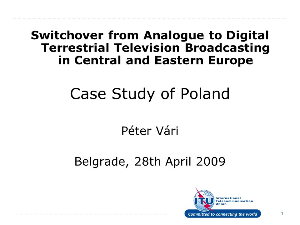 1 Switchover from Analogue to Digital Terrestrial Television Broadcasting in Central and Eastern Europe Case Study of Poland Péter Vári Belgrade, 28th