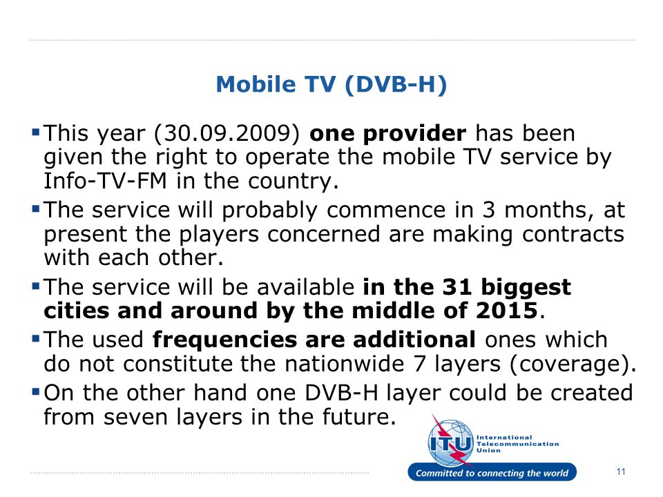 11 Mobile TV (DVB-H) This year (30.09.2009) one provider has been given the right to operate the mobile TV service by Info-TV-FM in the country. The s