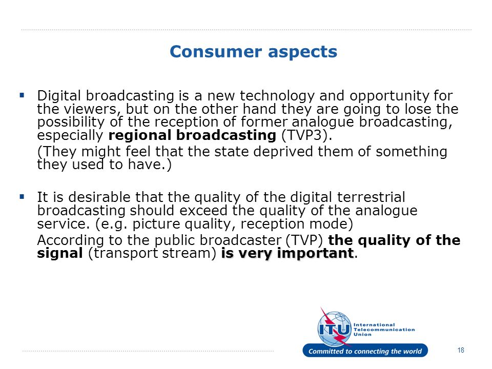 18 Consumer aspects Digital broadcasting is a new technology and opportunity for the viewers, but on the other hand they are going to lose the possibi