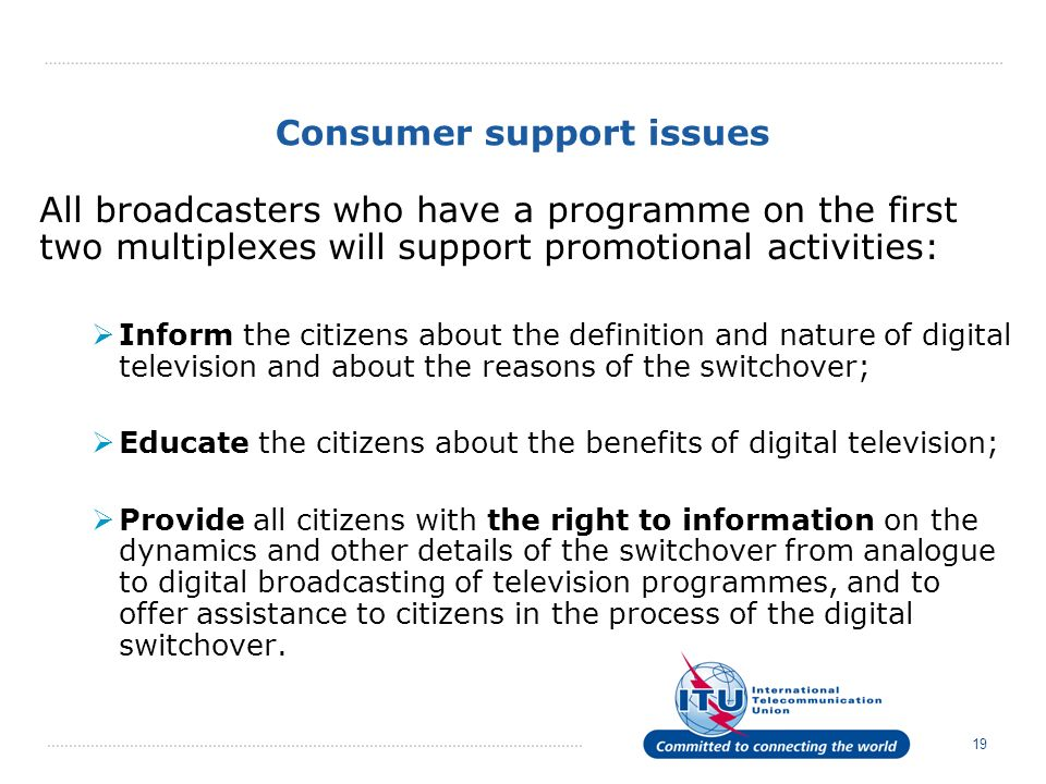 19 Consumer support issues All broadcasters who have a programme on the first two multiplexes will support promotional activities: Inform the citizens