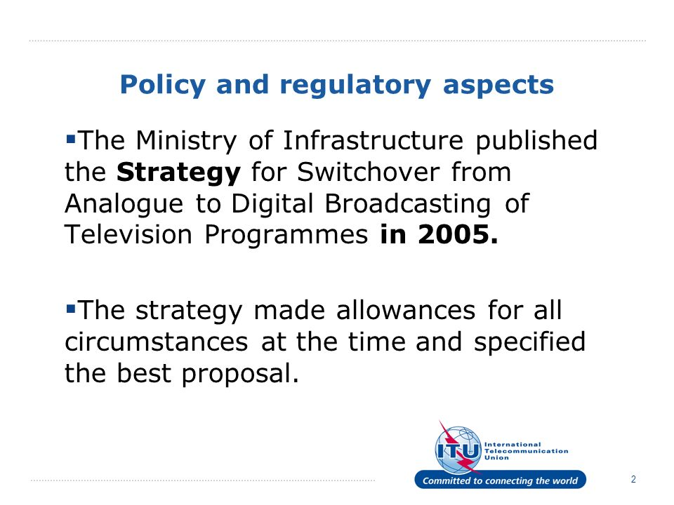 2 Policy and regulatory aspects The Ministry of Infrastructure published the Strategy for Switchover from Analogue to Digital Broadcasting of Television Programmes in 2005.