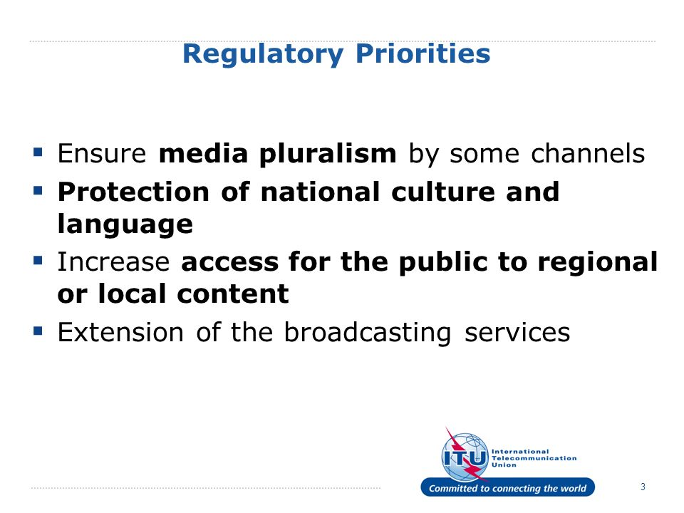 3 Regulatory Priorities Ensure media pluralism by some channels Protection of national culture and language Increase access for the public to regional or local content Extension of the broadcasting services