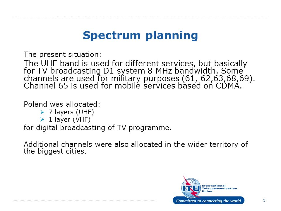 5 Spectrum planning The present situation: The UHF band is used for different services, but basically for TV broadcasting D1 system 8 MHz bandwidth. S