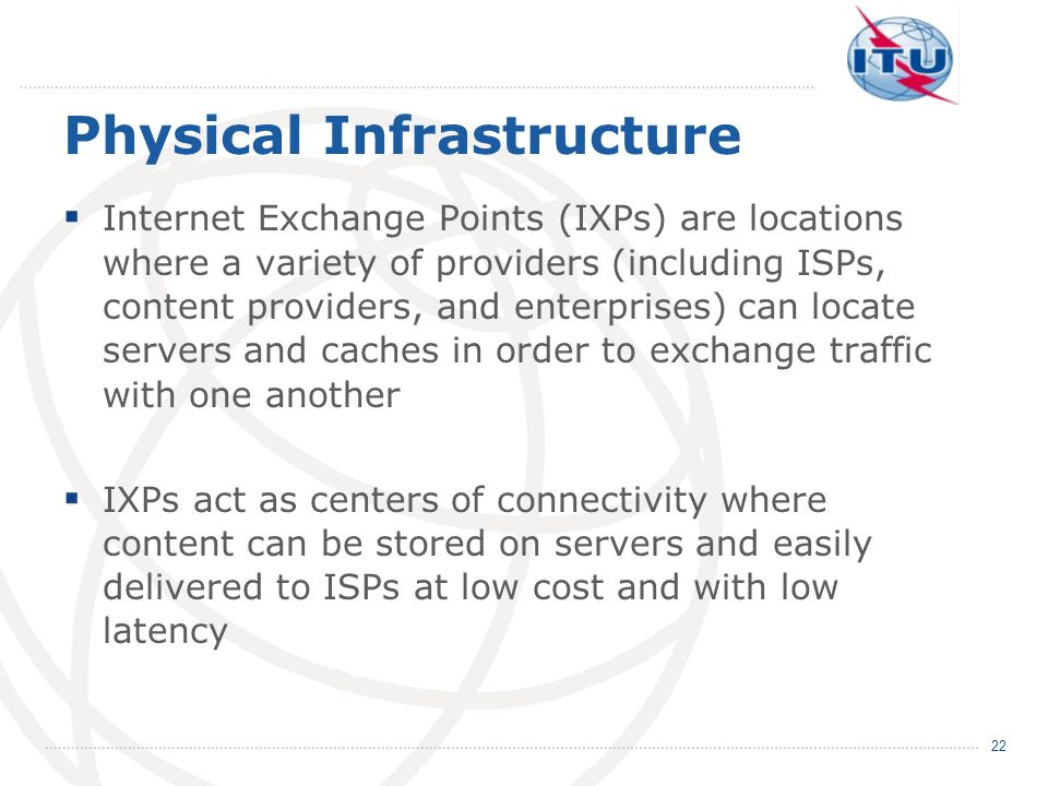 Physical Infrastructure Internet Exchange Points (IXPs) are locations where a variety of providers (including ISPs, content providers, and enterprises