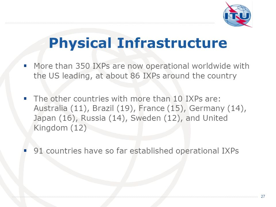 Physical Infrastructure More than 350 IXPs are now operational worldwide with the US leading, at about 86 IXPs around the country The other countries
