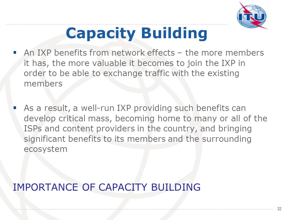 Capacity Building An IXP benefits from network effects – the more members it has, the more valuable it becomes to join the IXP in order to be able to