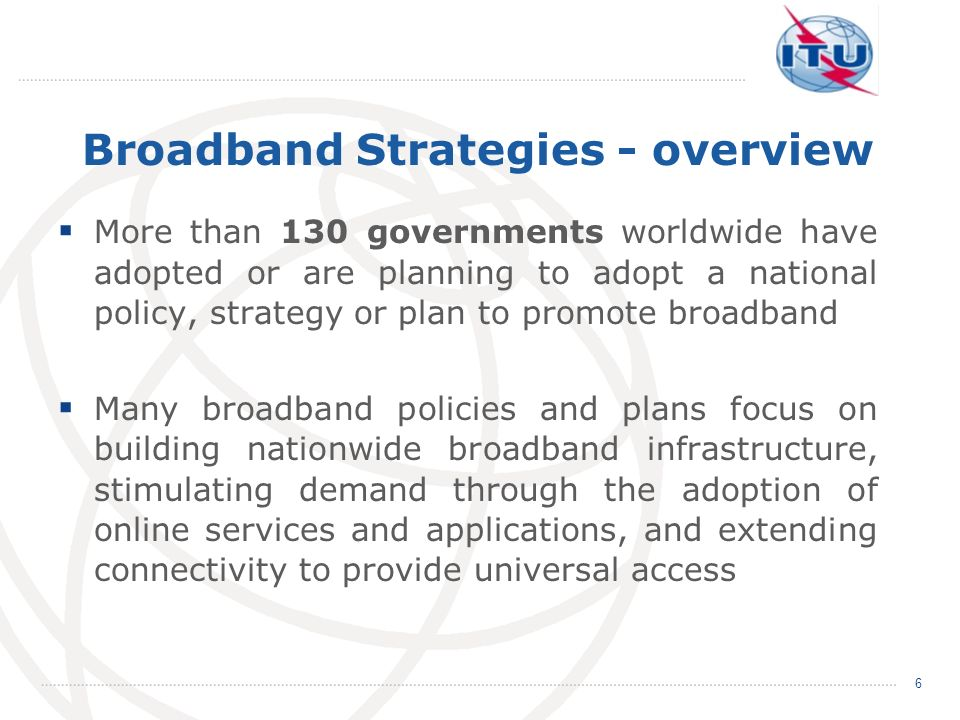 More than 130 governments worldwide have adopted or are planning to adopt a national policy, strategy or plan to promote broadband Many broadband poli
