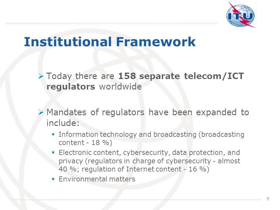 Institutional Framework Today there are 158 separate telecom/ICT regulators worldwide Mandates of regulators have been expanded to include: Informatio