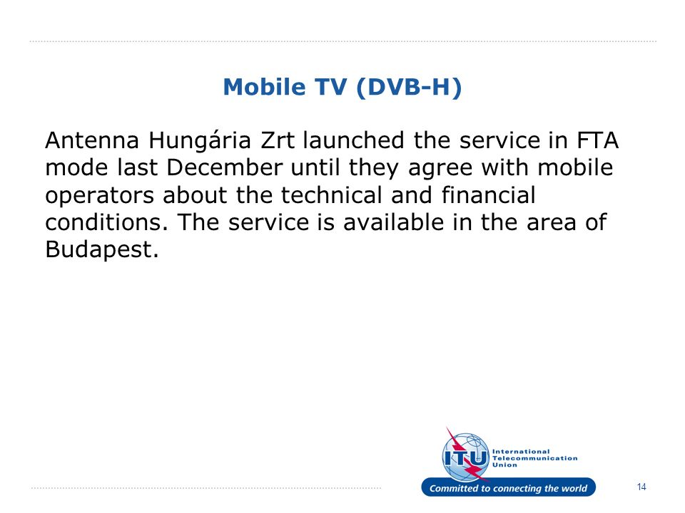 14 Mobile TV (DVB-H) Antenna Hungária Zrt launched the service in FTA mode last December until they agree with mobile operators about the technical and financial conditions.